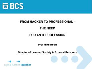 FROM HACKER TO PROFESSIONAL - THE NEED  FOR AN IT PROFESSION Prof Mike Rodd