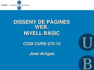 DISSENY DE PÀGINES WEB. NIVELL BÀSIC CODI CURS 075/10 Jose Artigas