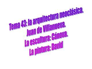Tema 43: la arquitectura neocl sica. Juan de Villanueva. La escultura: C nova. La pintura: David