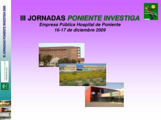 III JORNADAS  PONIENTE INVESTIGA Empresa Pública Hospital de Poniente 16-17 de diciembre 2009
