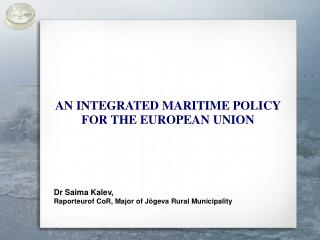 AN INTEGRATED MARITIME POLICY FOR THE EUROPEAN UNION Dr Saima Kalev ,