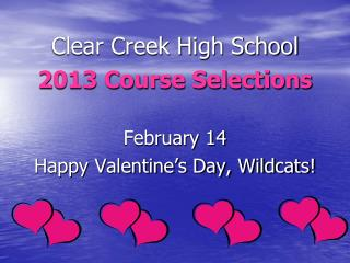 Clear Creek High School 2013 Course Selections February 14 Happy Valentine's Day, Wildcats!