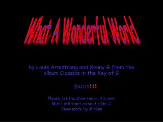 By Louis Armstrong and Kenny G from the album Classics in the Key of G  ENJOY  Please, let the show run on it s own. Mus