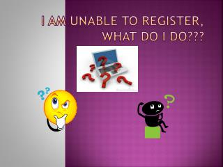 I am Unable to Register,  What Do I Do???