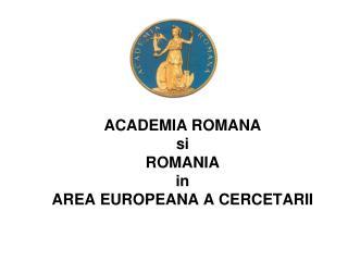 ACADEMIA ROMANA  si  ROMANIA  in AREA EUROPEANA A CERCETARII