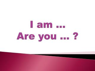 I am … Are you … ?