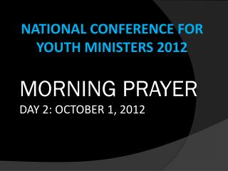 NATIONAL CONFERENCE FOR YOUTH MINISTERS 2012 MORNING PRAYER  DAY 2: OCTOBER 1, 2012