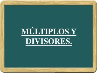M LTIPLOS Y DIVISORES.