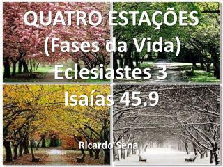 QUATRO ESTAÇÕES     (Fases da Vida)       Eclesiastes 3         Isaías 45.9 Ricardo Sena