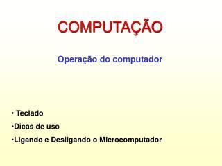 COMPUTAÇÃO Operação do computador  Teclado Dicas de uso Ligando e Desligando o Microcomputador