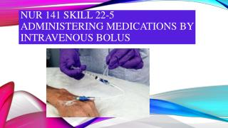 NUR 141 SKILL 22-5 ADMINISTERING MEDICATIONS BY INTRAVENOUS BOLUS