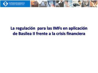 La regulaci n  para las IMFs en aplicaci n de Basilea II frente a la crisis financiera