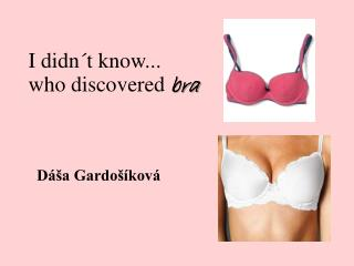I  didn´t know ...  who discovered bra