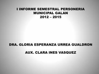 I INFORME SEMESTRAL PERSONERIA MUNICIPAL GALAN 2012 – 2015 DRA. GLORIA ESPERANZA URREA GUALDRON