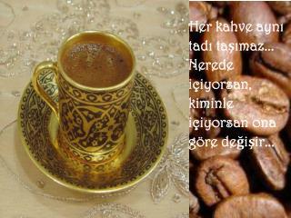Her kahve aynı   tadı taşımaz... Nerede  içiyorsan,  kiminle  içiyorsan ona  göre değişir...