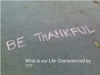 What is our Life Characterized by ???