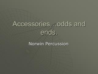 Accessories…odds and ends.