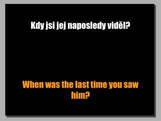 Kdy jsi jej naposledy viděl?