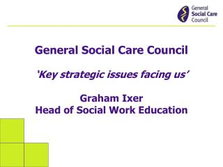 General Social Care Council 'Key strategic issues facing us' Graham Ixer