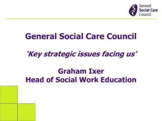 General Social Care Council �Key strategic issues facing us� Graham Ixer