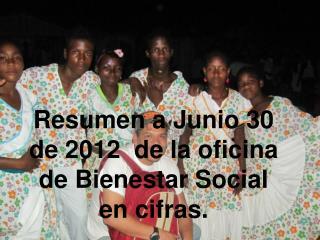 Resumen a Junio 30   de 2012  de la oficina de Bienestar Social en cifras.