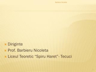 "Diriginte Prof.  Barbieru Nicoleta Liceul Teoretic  "" Spiru Haret ""-  Tecuci"