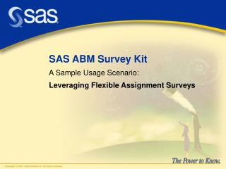 SAS ABM Survey Kit A Sample Usage Scenario: Leveraging Flexible Assignment Surveys