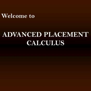 Welcome to ADVANCED PLACEMENT CALCULUS
