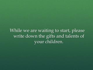 While we are waiting to start, please write down the gifts and talents of your children.