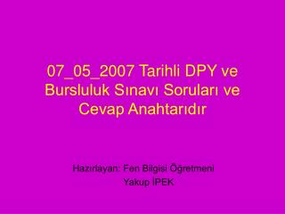 07_05_2007 Tarihli DPY ve Bursluluk Sınavı Soruları ve Cevap Anahtarıdır
