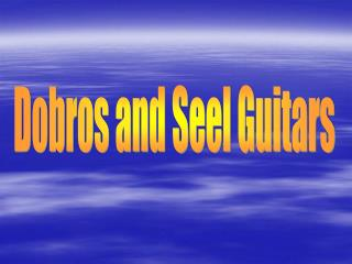 Dobros and Seel Guitars