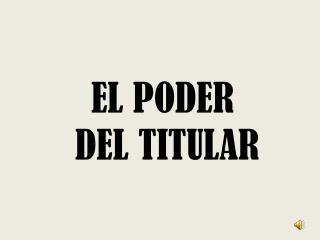EL PODER  DEL TITULAR