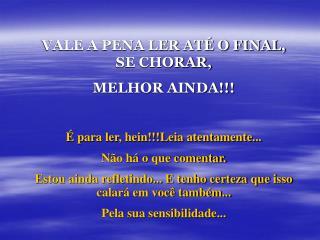 VALE A PENA LER ATÉ O FINAL, SE CHORAR,  MELHOR AINDA!!! É para ler, hein!!!Leia atentamente...