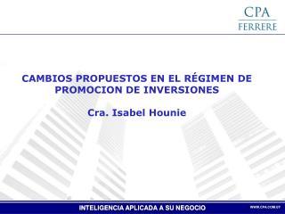 CAMBIOS PROPUESTOS EN EL RÉGIMEN DE PROMOCION DE INVERSIONES Cra. Isabel Hounie