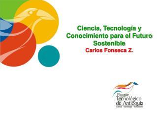 Ciencia, Tecnología y Conocimiento para el Futuro Sostenible Carlos Fonseca Z.