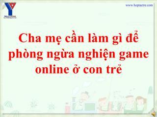 Cha mẹ cần làm gì để phòng ngừa nghiện game online ở con trẻ