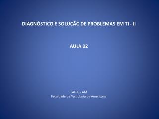 DIAGN�STICO E SOLU��O DE PROBLEMAS EM TI - II AULA 02 FATEC � AM