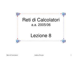 Reti di Calcolatori a.a. 2005/06 Lezione 8