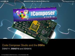 Code Composer Studio and the  DSKs DSK6711,  DSK6713  and DSK6416