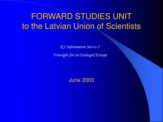 FORWARD STUDIES UNIT to the Latvia n Union of Scientists