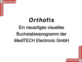 O r t h o f i x Ein neuartiges visuelles Buchstabierprogramm der Medi TECH Electronic GmbH