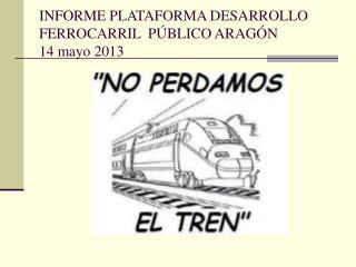 INFORME PLATAFORMA DESARROLLO FERROCARRIL  PÚBLICO ARAGÓN 14 mayo 2013