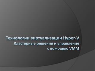 Технологии виртуализации  Hyper-V Кластерные решения и управление с помощью  VMM