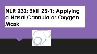 NUR 232: Skill 23-1: Applying a Nasal Cannula or Oxygen Mask