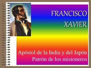 FRANCISCO   XAVIER Apóstol de la India y del Japón Patrón de los misioneros