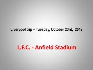 Liverpool trip – Tuesday,  October  23rd,  2012