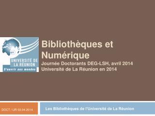 Bibliothèques et Numérique Journée Doctorants DEG-LSH, avril 2014 Université de La Réunion en 2014