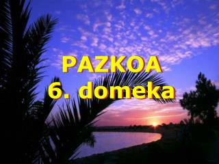 PAZKOA 6. domeka