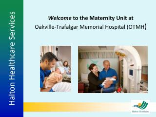 Welcome  to the Maternity Unit at  Oakville-Trafalgar Memorial Hospital (OTMH )