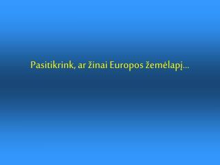 Pasitikrink, ar �inai Europos �em?lap?...